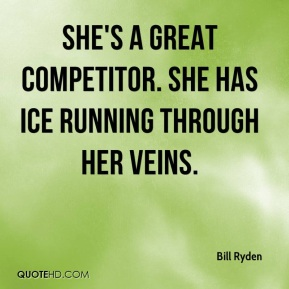 Bill Ryden - She's a great competitor. She has ice running through her veins.