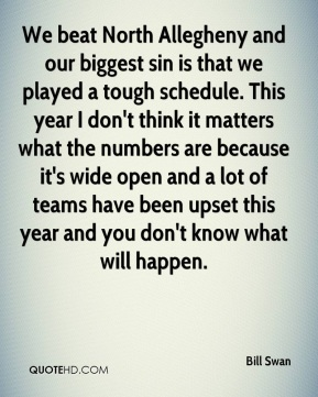 We beat North Allegheny and our biggest sin is that we played a tough schedule. This year I don't think it matters what the numbers are because it's wide open and a lot of teams have been upset this year and you don't know what will happen.