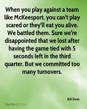 When you play against a team like McKeesport, you can't play scared or they'll eat you alive. We battled them. Sure we're disappointed that we lost after having the game tied with 5 seconds left in the third quarter. But we committed too many turnovers.