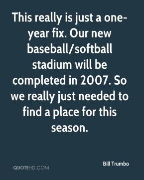 Bill Trumbo - This really is just a one-year fix. Our new baseball/softball stadium will be completed in 2007. So we really just needed to find a place for this season.