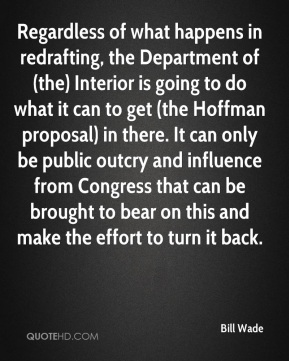 Regardless of what happens in redrafting, the Department of (the) Interior is going to do what it can to get (the Hoffman proposal) in there. It can only be public outcry and influence from Congress that can be brought to bear on this and make the effort to turn it back.