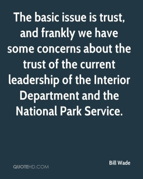 The basic issue is trust, and frankly we have some concerns about the trust of the current leadership of the Interior Department and the National Park Service.