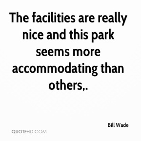 Bill Wade - The facilities are really nice and this park seems more accommodating than others.