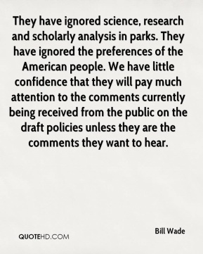 They have ignored science, research and scholarly analysis in parks. They have ignored the preferences of the American people. We have little confidence that they will pay much attention to the comments currently being received from the public on the draft policies unless they are the comments they want to hear.