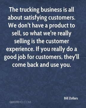 Bill Zollars - The trucking business is all about satisfying customers. We don't have a product to sell, so what we're really selling is the customer experience. If you really do a good job for customers, they'll come back and use you.