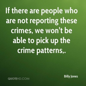 Billy Jones - If there are people who are not reporting these crimes, we won't be able to pick up the crime patterns.