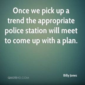 Billy Jones - Once we pick up a trend the appropriate police station will meet to come up with a plan.
