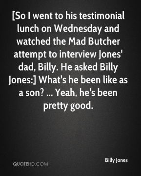 Billy Jones - [So I went to his testimonial lunch on Wednesday and watched the Mad Butcher attempt to interview Jones' dad, Billy. He asked Billy Jones:] What's he been like as a son? ... Yeah, he's been pretty good.