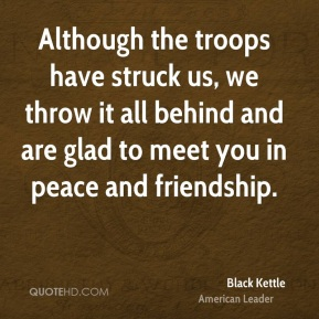 Black Kettle - Although the troops have struck us, we throw it all behind and are glad to meet you in peace and friendship.
