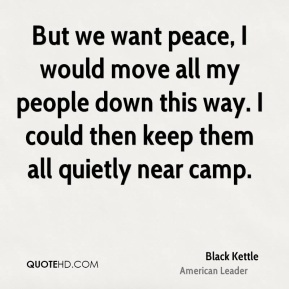 Black Kettle - But we want peace, I would move all my people down this way. I could then keep them all quietly near camp.