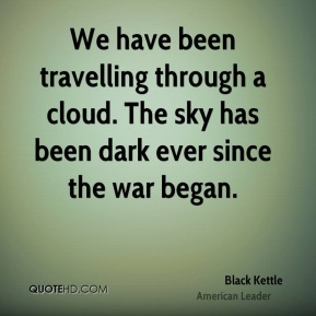 Black Kettle - We have been travelling through a cloud. The sky has been dark ever since the war began.