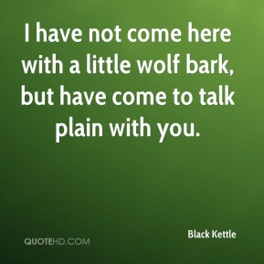 Black Kettle - I have not come here with a little wolf bark, but have come to talk plain with you.