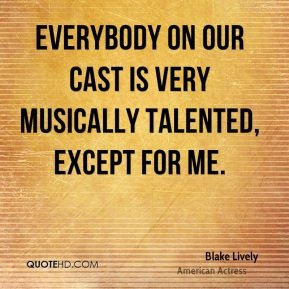 Blake Lively - Everybody on our cast is very musically talented, except for me.