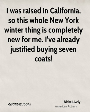 Blake Lively - I was raised in California, so this whole New York winter thing is completely new for me. I've already justified buying seven coats!