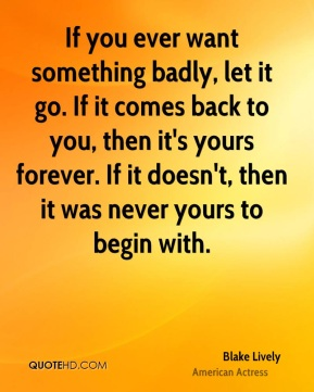 Blake Lively - If you ever want something badly, let it go. If it comes back to you, then it's yours forever. If it doesn't, then it was never yours to begin with.