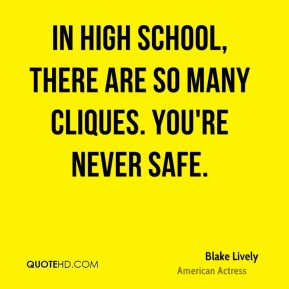 Blake Lively - In high school, there are so many cliques. You're never safe.