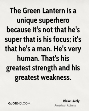 Blake Lively - The Green Lantern is a unique superhero because it's not that he's super that is his focus; it's that he's a man. He's very human. That's his greatest strength and his greatest weakness.