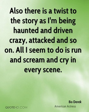 Bo Derek - Also there is a twist to the story as I'm being haunted and driven crazy, attacked and so on. All I seem to do is run and scream and cry in every scene.