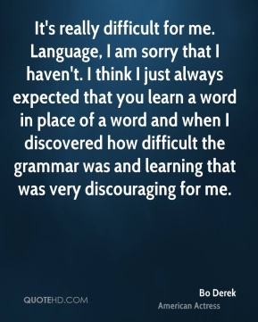 Bo Derek - It's really difficult for me. Language, I am sorry that I haven't. I think I just always expected that you learn a word in place of a word and when I discovered how difficult the grammar was and learning that was very discouraging for me.