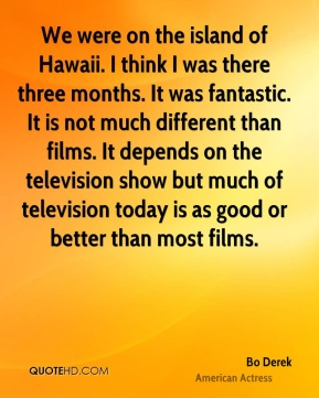 Bo Derek - We were on the island of Hawaii. I think I was there three months. It was fantastic. It is not much different than films. It depends on the television show but much of television today is as good or better than most films.