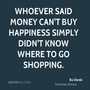 Bo Derek - Whoever said money can't buy happiness simply didn't know where to go shopping.