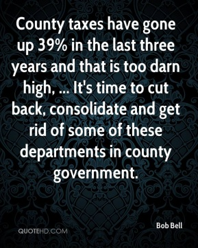 Bob Bell - County taxes have gone up 39% in the last three years and that is too darn high, ... It's time to cut back, consolidate and get rid of some of these departments in county government.