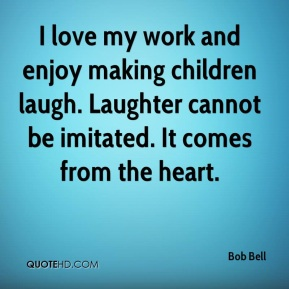 Bob Bell - I love my work and enjoy making children laugh. Laughter cannot be imitated. It comes from the heart.