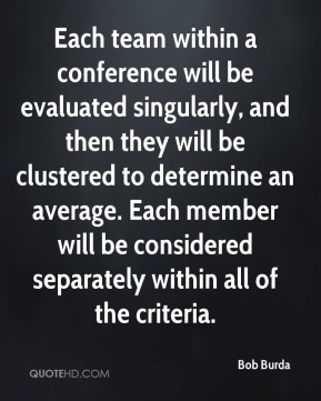 Each team within a conference will be evaluated singularly, and then they will be clustered to determine an average. Each member will be considered separately within all of the criteria.