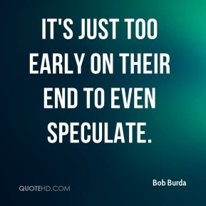 Bob Burda - It's just too early on their end to even speculate.