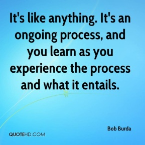 It's like anything. It's an ongoing process, and you learn as you experience the process and what it entails.