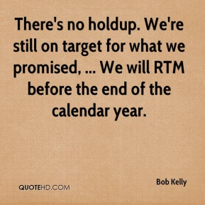 There's no holdup. We're still on target for what we promised, ... We will RTM before the end of the calendar year.