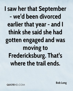 Bob Long - I saw her that September - we'd been divorced earlier that year - and I think she said she had gotten engaged and was moving to Fredericksburg. That's where the trail ends.