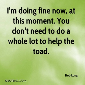 I'm doing fine now, at this moment. You don't need to do a whole lot to help the toad.