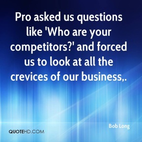 Bob Long - Pro asked us questions like 'Who are your competitors?' and forced us to look at all the crevices of our business.