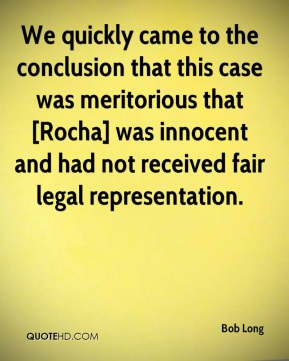 We quickly came to the conclusion that this case was meritorious that [Rocha] was innocent and had not received fair legal representation.