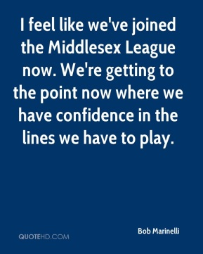 Bob Marinelli - I feel like we've joined the Middlesex League now. We're getting to the point now where we have confidence in the lines we have to play.