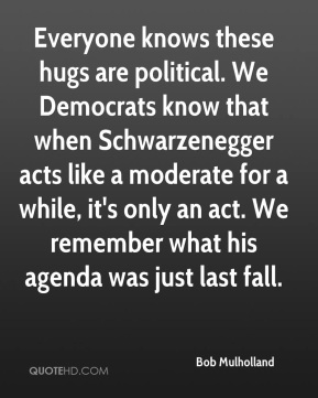 Everyone knows these hugs are political. We Democrats know that when Schwarzenegger acts like a moderate for a while, it's only an act. We remember what his agenda was just last fall.