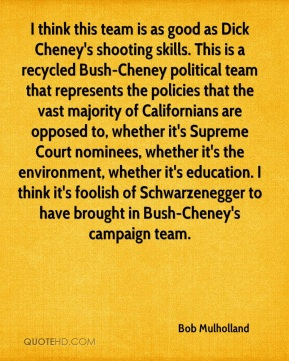 I think this team is as good as Dick Cheney's shooting skills. This is a recycled Bush-Cheney political team that represents the policies that the vast majority of Californians are opposed to, whether it's Supreme Court nominees, whether it's the environment, whether it's education. I think it's foolish of Schwarzenegger to have brought in Bush-Cheney's campaign team.