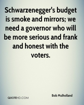 Bob Mulholland - Schwarzenegger's budget is smoke and mirrors; we need a governor who will be more serious and frank and honest with the voters.