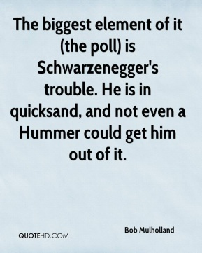 The biggest element of it (the poll) is Schwarzenegger's trouble. He is in quicksand, and not even a Hummer could get him out of it.