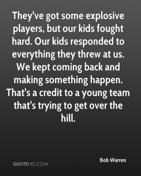 They've got some explosive players, but our kids fought hard. Our kids responded to everything they threw at us. We kept coming back and making something happen. That's a credit to a young team that's trying to get over the hill.