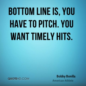 Bobby Bonilla - Bottom line is, you have to pitch. You want timely hits.