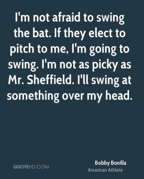 Bobby Bonilla - I'm not afraid to swing the bat. If they elect to pitch to me, I'm going to swing. I'm not as picky as Mr. Sheffield. I'll swing at something over my head.