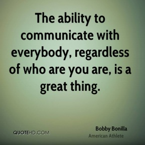 Bobby Bonilla - The ability to communicate with everybody, regardless of who are you are, is a great thing.