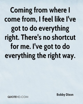 Coming from where I come from, I feel like I've got to do everything right. There's no shortcut for me. I've got to do everything the right way.