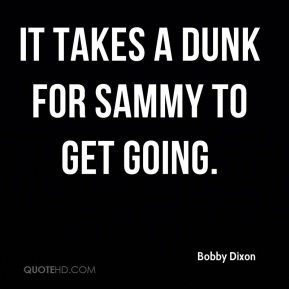 It takes a dunk for Sammy to get going.