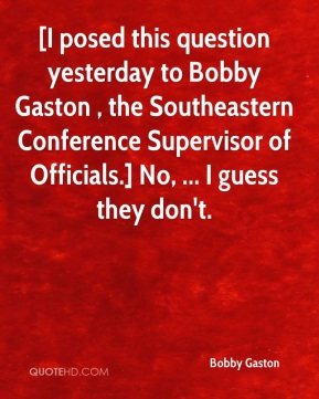 Bobby Gaston - [I posed this question yesterday to Bobby Gaston , the Southeastern Conference Supervisor of Officials.] No, ... I guess they don't.