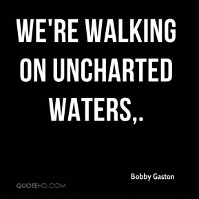 Bobby Gaston - We're walking on uncharted waters.