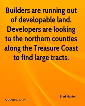 Brad Hunter - Builders are running out of developable land. Developers are looking to the northern counties along the Treasure Coast to find large tracts.