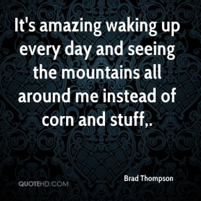 Brad Thompson - It's amazing waking up every day and seeing the mountains all around me instead of corn and stuff.